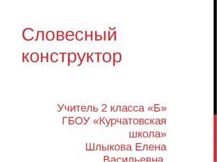 Словесный конструктор Учитель 2 класса «Б» ГБОУ «Курчатовская школа» Шлыкова