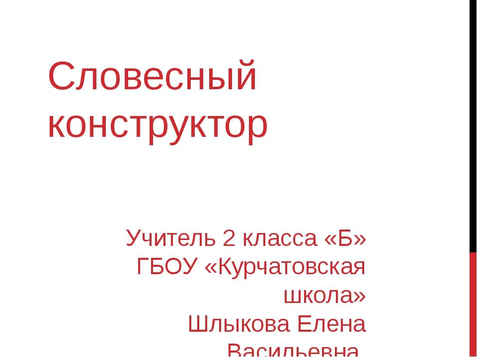 Словесный конструктор Учитель 2 класса «Б» ГБОУ «Курчатовская школа» Шлыкова...