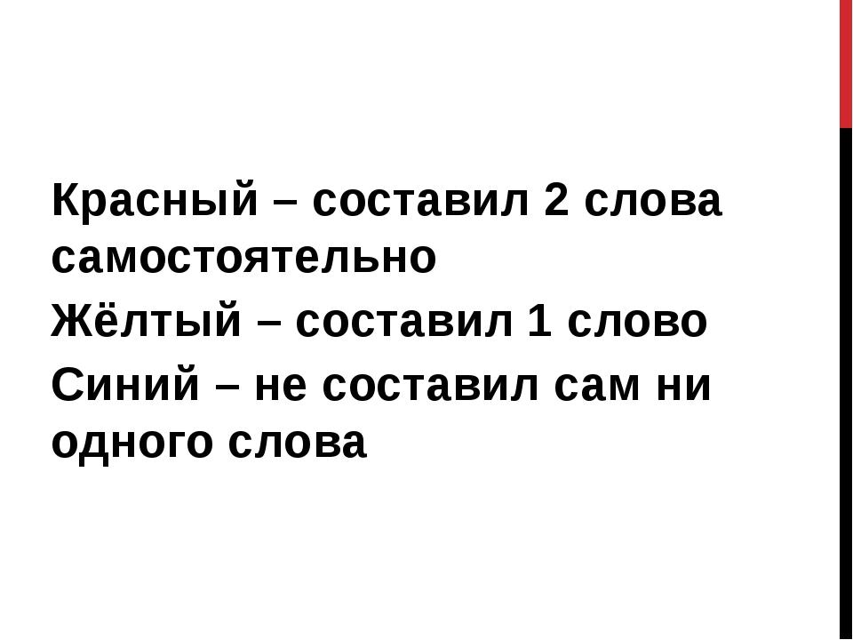 Красный – составил 2 слова самостоятельно Жёлтый – составил 1 слово Синий – н...