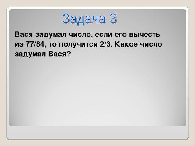 Вася задумал число, если его вычесть из 77/84, то получится 2/3. Какое число...