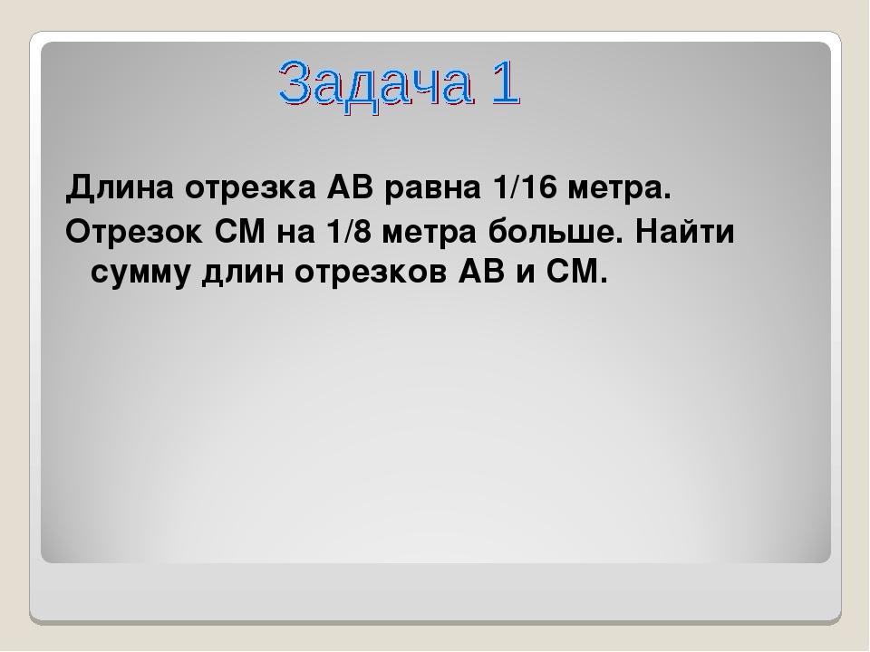 Длина отрезка АВ равна 1/16 метра. Отрезок СM на 1/8 метра больше. Найти сумм...