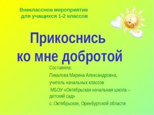 Прикоснись ко мне добротой Составила: Пикалова Марина Александровна, учитель