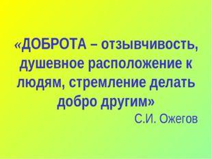 «ДОБРОТА – отзывчивость, душевное расположение к людям, стремление делать доб