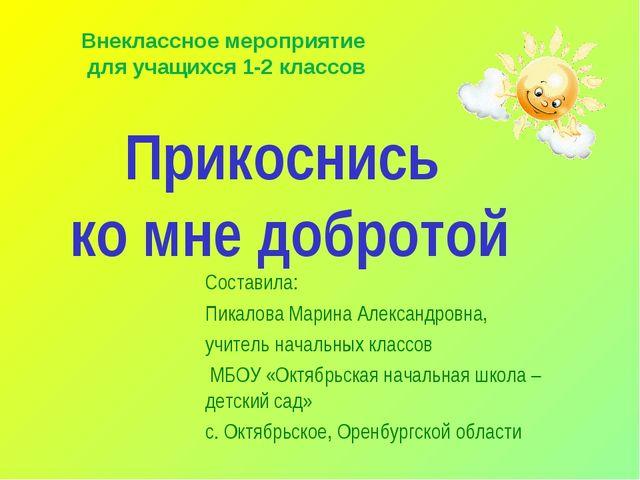 Прикоснись ко мне добротой Составила: Пикалова Марина Александровна, учитель...