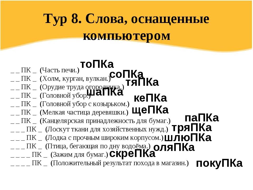 Тур 8. Слова, оснащенные компьютером _ _ ПК _(Часть печи.) _ _ ПК _ (Холм,...