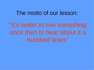 "The motto of our lesson: ""It's better to see something once then to hear abou"