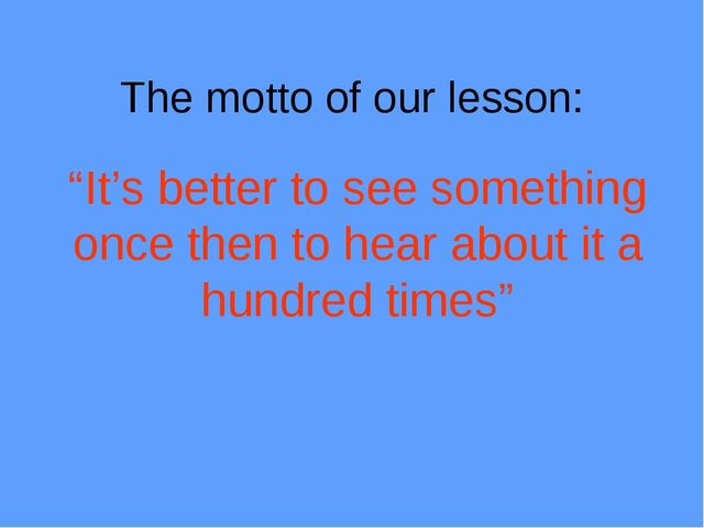 "The motto of our lesson: ""It's better to see something once then to hear abou..."