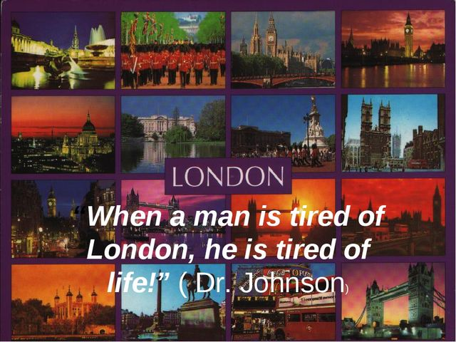 """""""When a man is tired of London, he is tired of life!"""" ( Dr. Johnson)"""