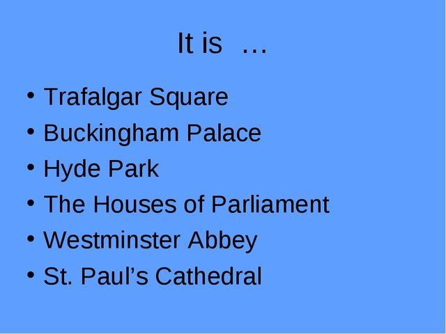 It is … Trafalgar Square Buckingham Palace Hyde Park The Houses of Parliament...