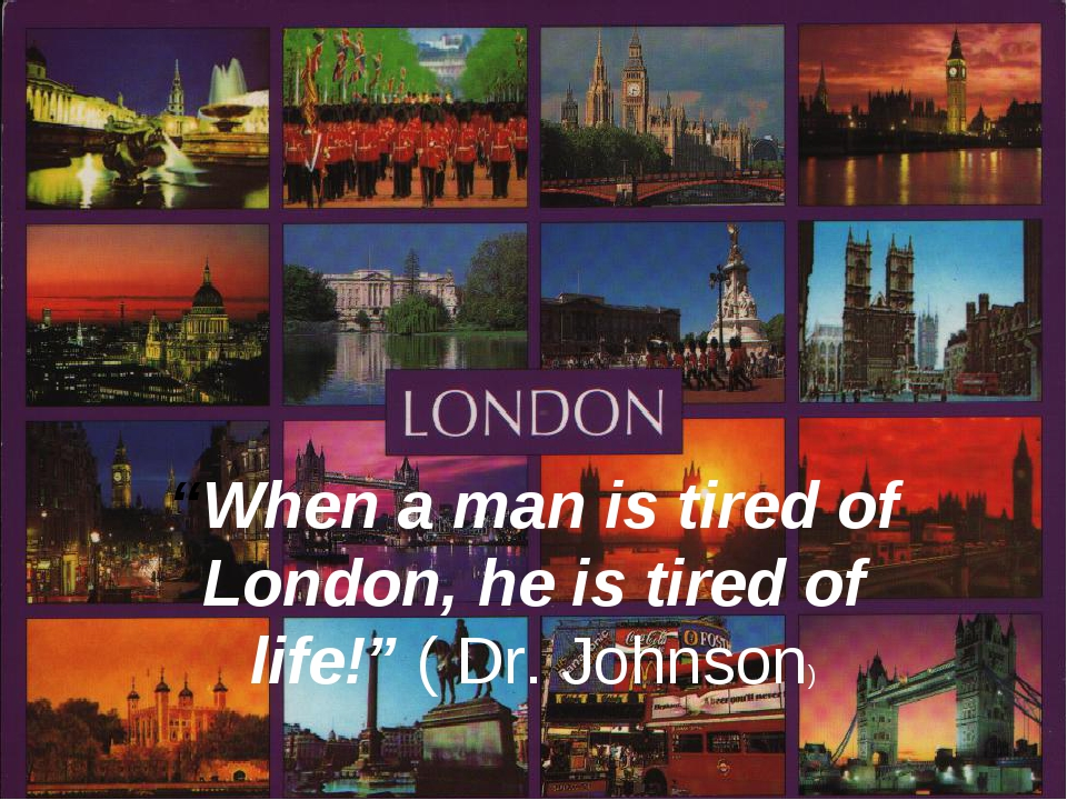 """When a man is tired of London, he is tired of life!"" ( Dr. Johnson)"