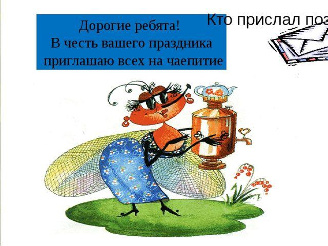 ? Дорогие ребята! В честь вашего праздника приглашаю всех на чаепитие Кто при...