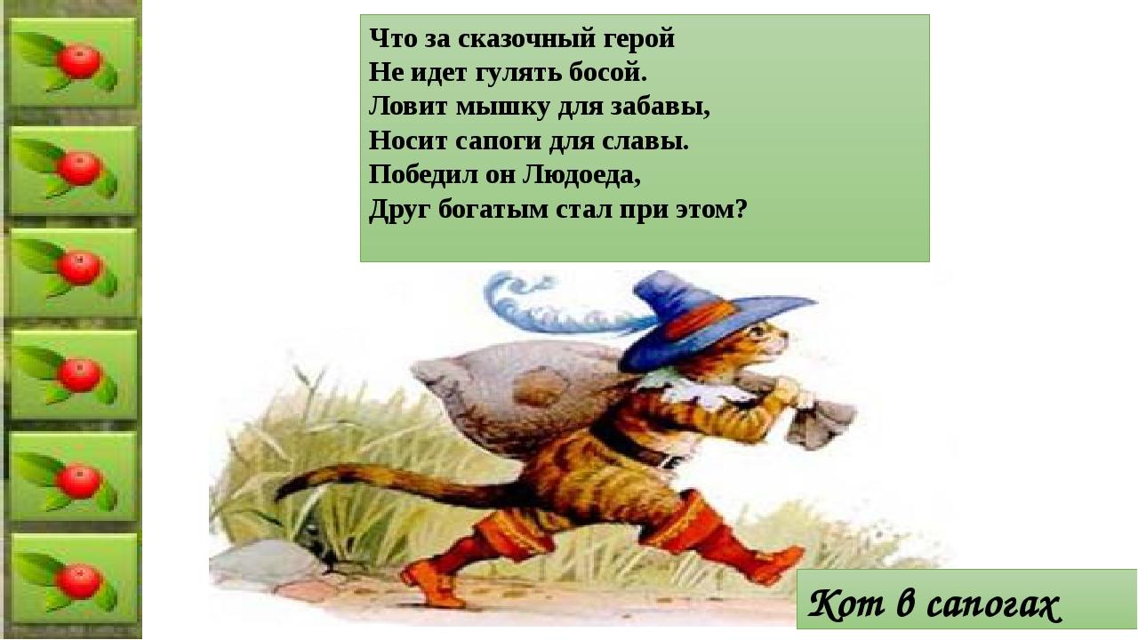 Что за сказочный герой Не идет гулять босой. Ловит мышку для забавы, Носит са...