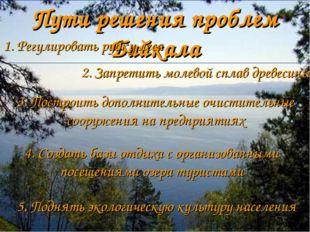 Пути решения проблем Байкала 1. Регулировать рубку леса 2. Запретить молевой