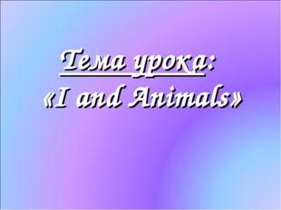 Тема урока: «I and Animals»