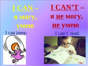 I CAN – я могу, умею I CAN'T – я не могу, не умею I can jump. I can't read.