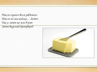 Масло нужно всем ребятам. Масло по-английски …butter. Так и лезет ко мне в ро