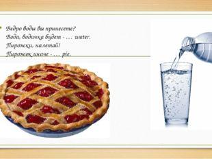 Ведро воды вы принесете? Вода, водичка будет - … water. Пирожки, налетай! Пир