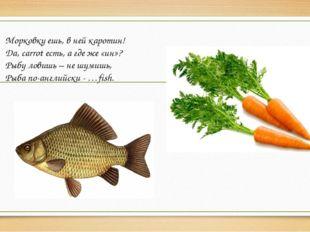 Морковку ешь, в ней каротин! Да, carrot есть, а где же «ин»? Рыбу ловишь – не