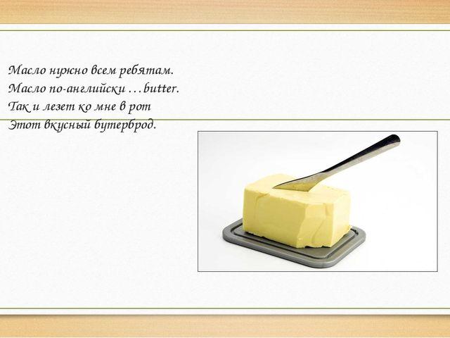 Масло нужно всем ребятам. Масло по-английски …butter. Так и лезет ко мне в ро...