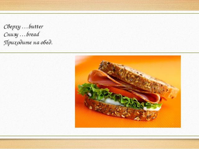 Сверху …butter Снизу …bread Приходите на обед.