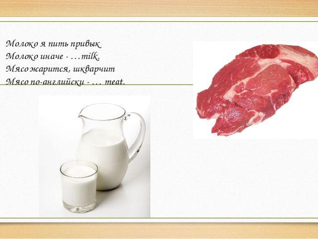 Молоко я пить привык Молоко иначе - …milk. Мясо жарится, шкварчит Мясо по-анг...