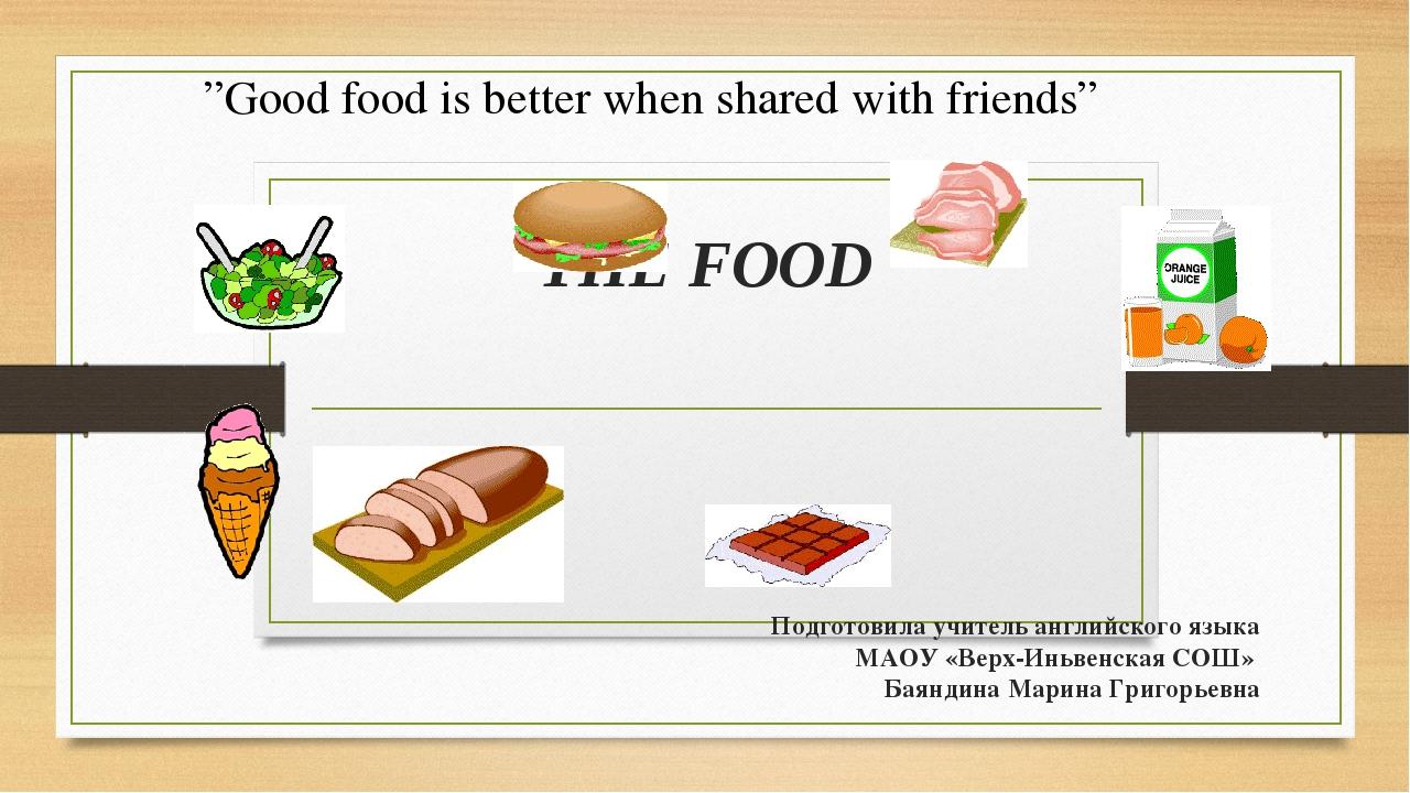 THE FOOD Подготовила учитель английского языка МАОУ «Верх-Иньвенская СОШ» Бая...