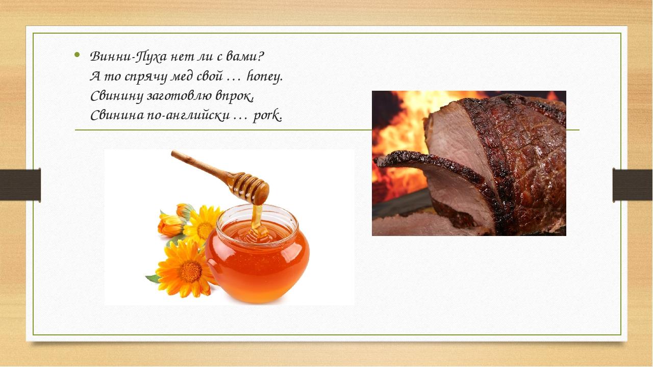 Винни-Пуха нет ли с вами? А то спрячу мед свой … honey. Свинину заготовлю впр...