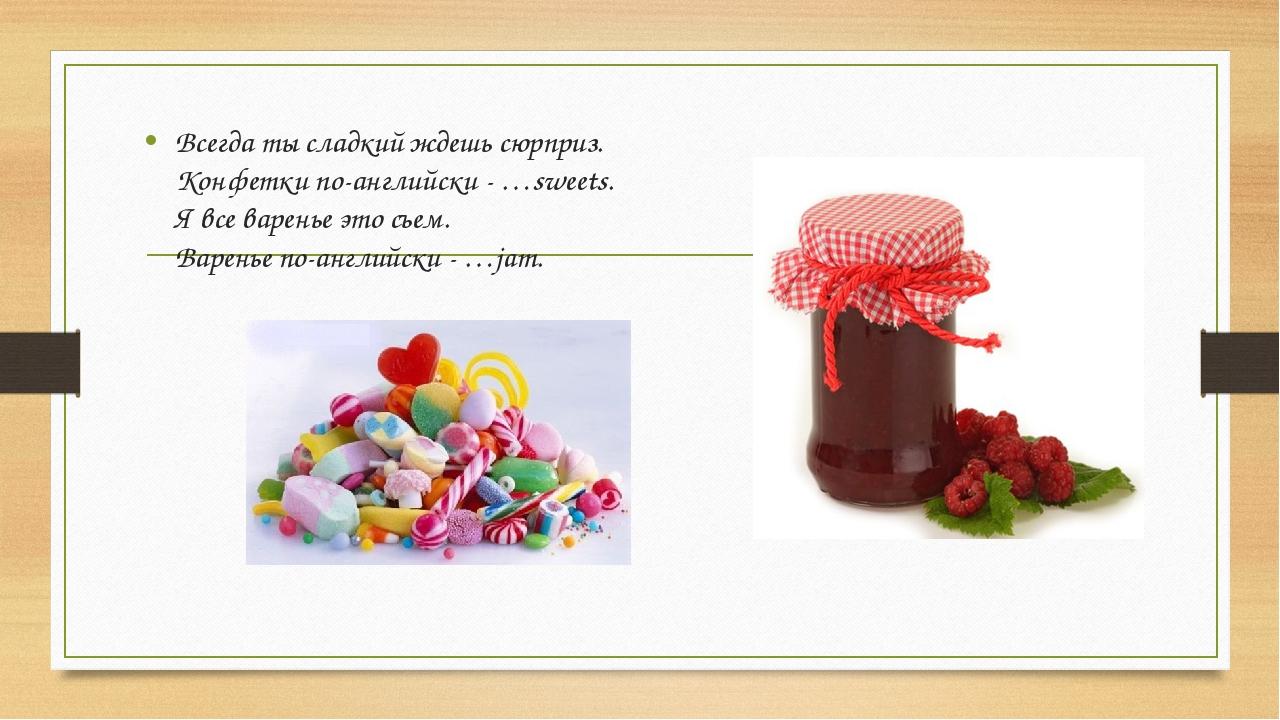 Всегда ты сладкий ждешь сюрприз. Конфетки по-английски - …sweets. Я все варен...