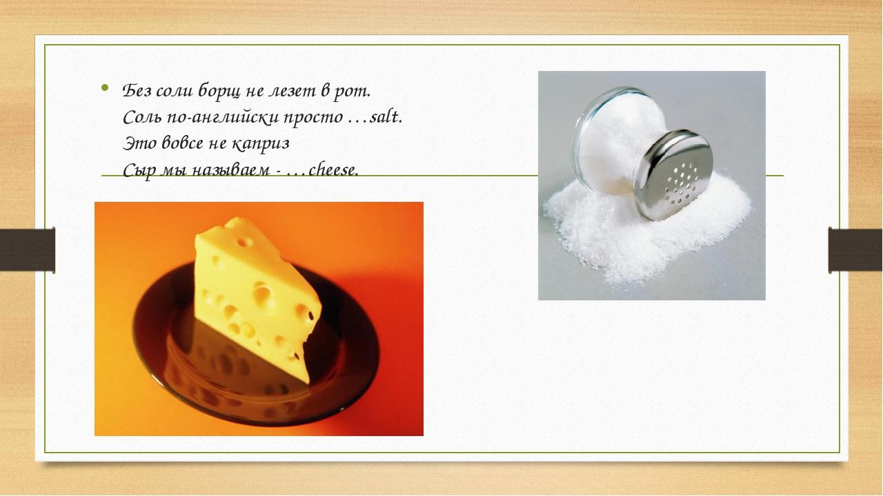 Без соли борщ не лезет в рот. Соль по-английски просто …salt. Это вовсе не ка...