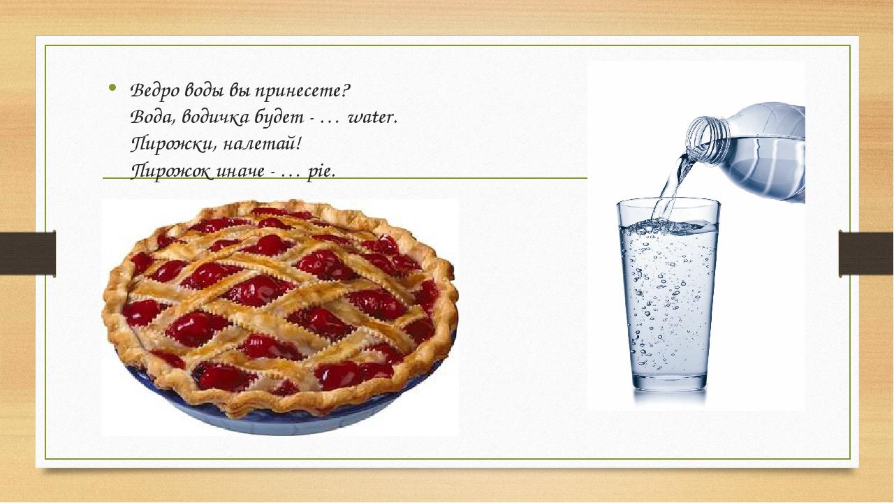 Ведро воды вы принесете? Вода, водичка будет - … water. Пирожки, налетай! Пир...