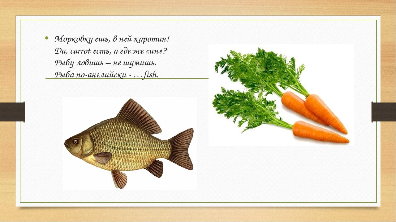 Морковку ешь, в ней каротин! Да, carrot есть, а где же «ин»? Рыбу ловишь – не...