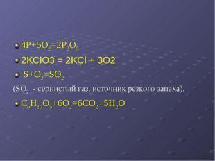 4Р+5О2=2Р2О5 2KClO3 = 2KCl + ЗO2 S+O2=SO2 (SO2 - сернистый газ, источник резк