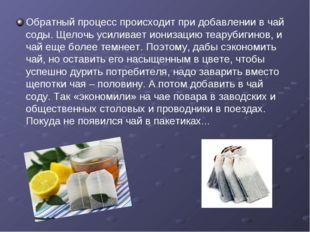 Обратный процесс происходит при добавлении в чай соды. Щелочь усиливает иониз