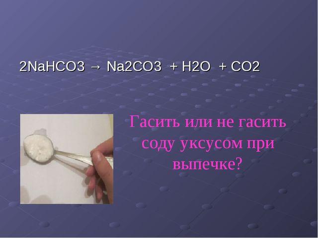 2NaHCO3 → Na2CO3 + H2O + CO2 Гасить или не гасить соду уксусом при выпечке?