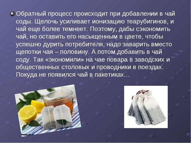 Обратный процесс происходит при добавлении в чай соды. Щелочь усиливает иониз...
