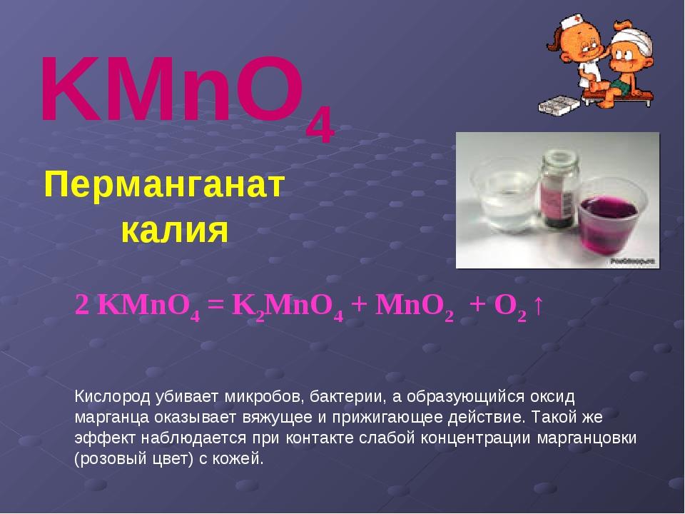 KMnO4 Перманганат калия 2KMnO4=K2MnO4+MnO2+O2↑ Кислород убивает микр...