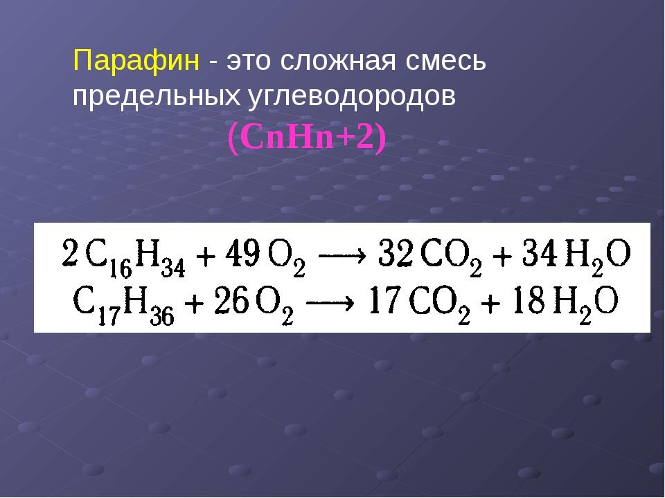 Парафин - это сложная смесь предельных углеводородов (CnHn+2)