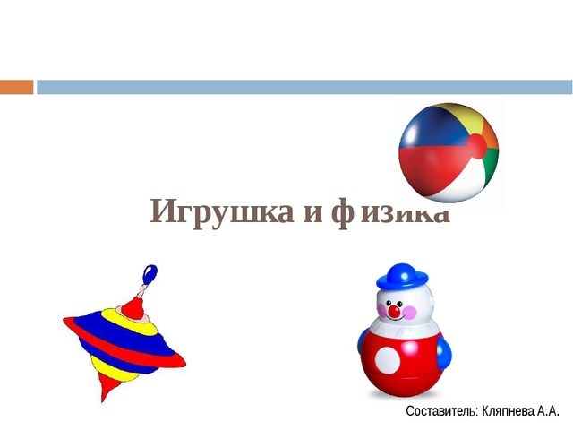 Игрушка и физика Составитель: Кляпнева А.А.