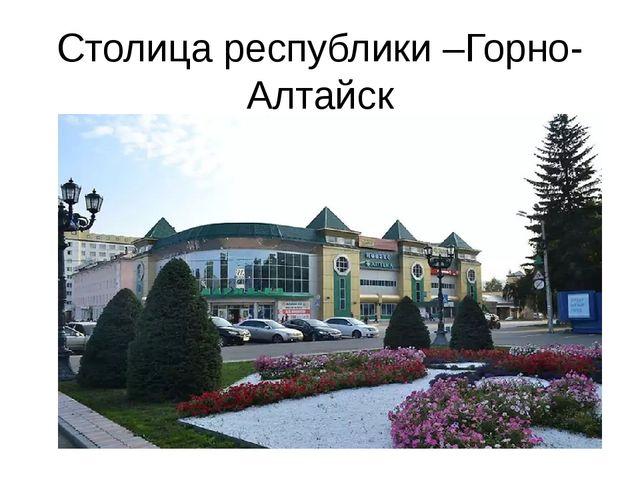 Столица республики –Горно-Алтайск