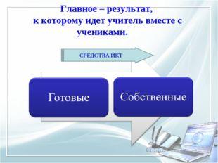 Главное – результат, к которому идет учитель вместе с учениками. СРЕДСТВА ИКТ