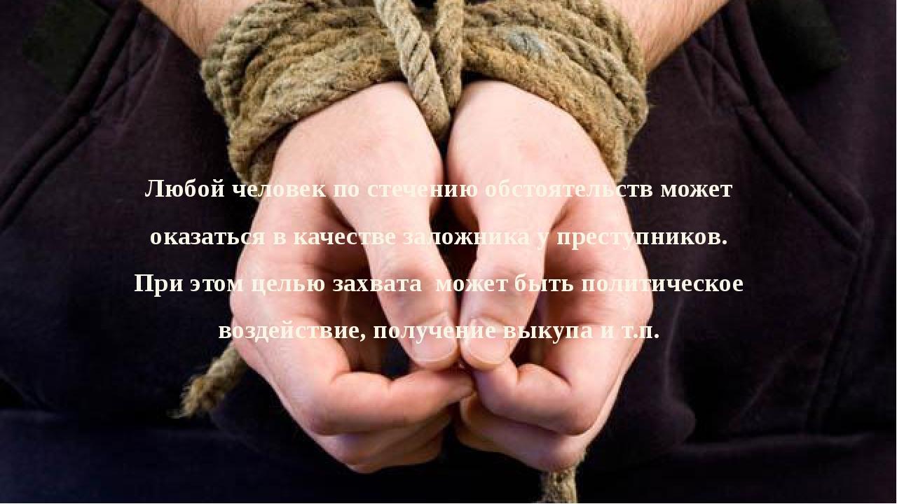 Любой человек по стечению обстоятельств может оказаться в качестве заложника...