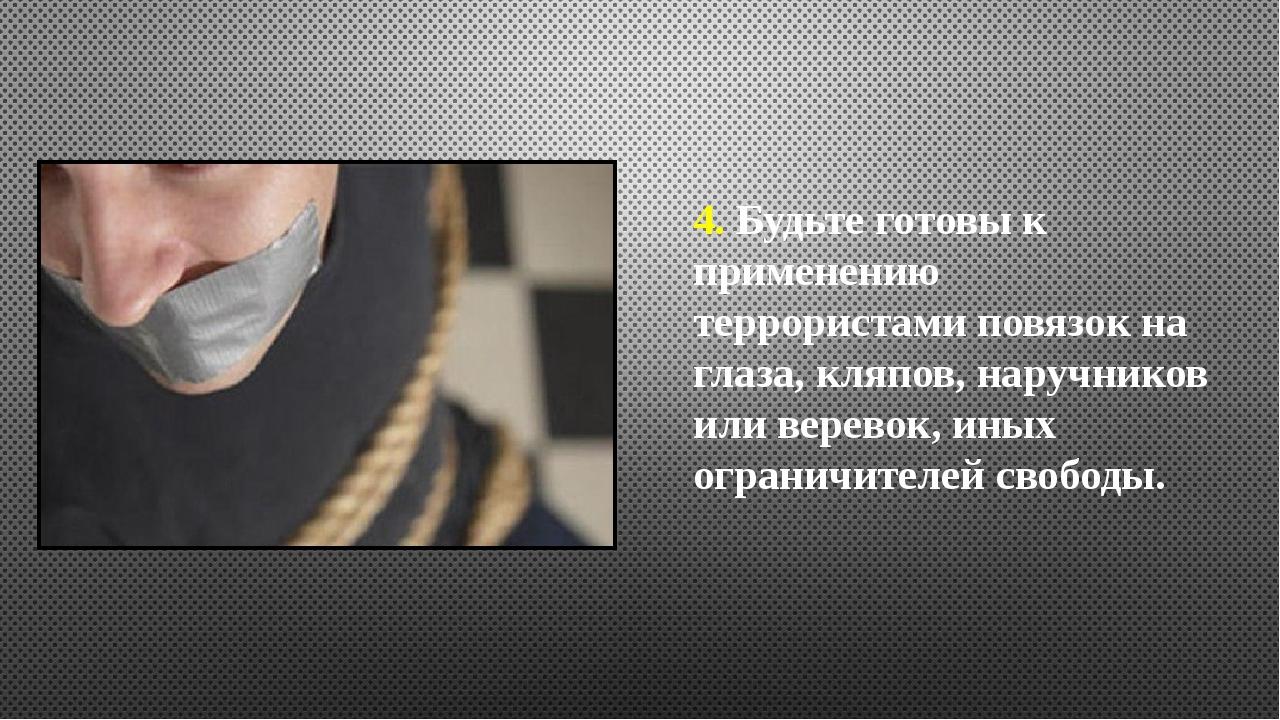 4. Будьте готовы к применению террористами повязок на глаза, кляпов, наручник...