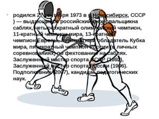 родился27 сентября1973 в г.Новосибирск,СССР)— выдающийся российскийфехт