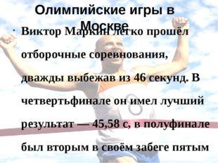 Олимпийские игры в Москве Виктор Маркин легко прошёл отборочные соревнования,