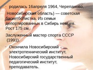 родилась16апреля1964,Черепаново, Новосибирская область)— советская баске