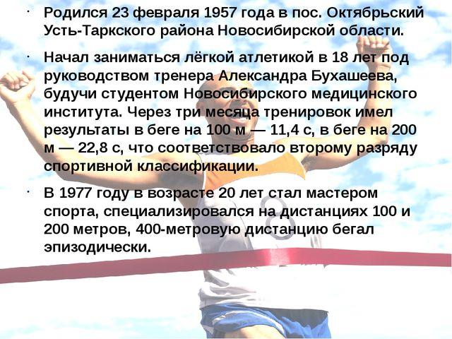 Родился 23 февраля 1957 года в пос. Октябрьский Усть-Таркского района Новосиб...