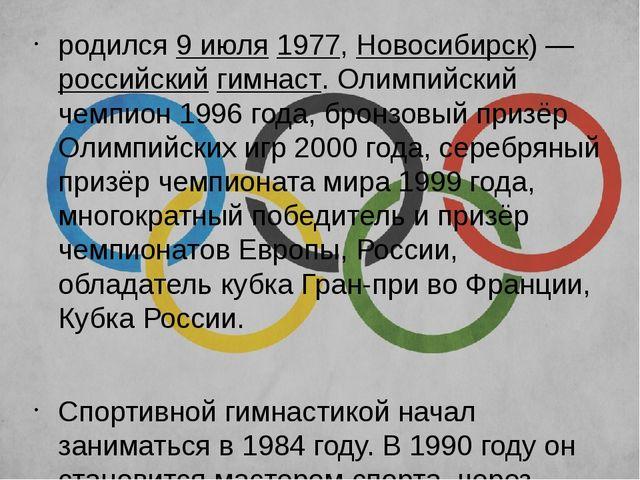 родился9июля1977,Новосибирск)—российскийгимнаст. Олимпийский чемпион 1...