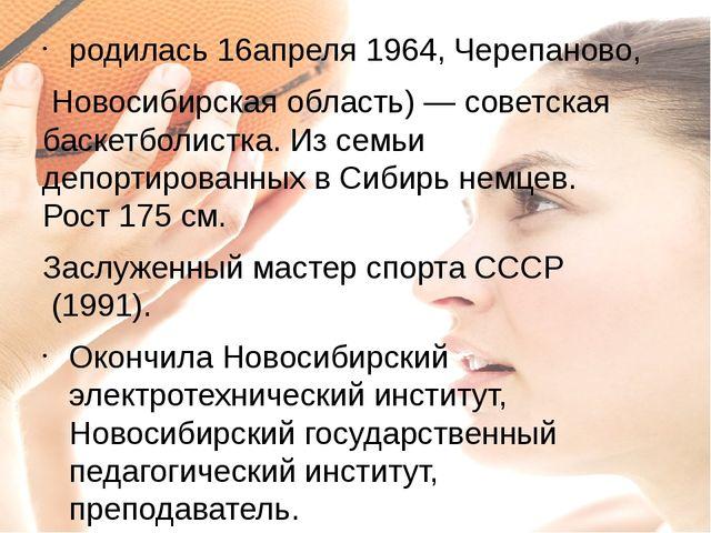 родилась16апреля1964,Черепаново, Новосибирская область)— советская баске...