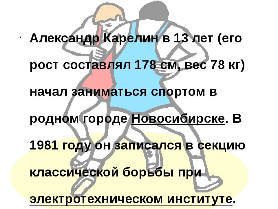 Александр Карелин в 13 лет (его рост составлял 178см, вес 78 кг) начал заним...