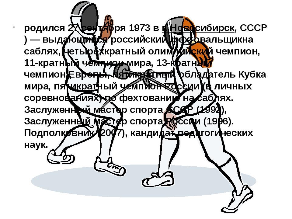 родился27 сентября1973 в г.Новосибирск,СССР)— выдающийся российскийфехт...